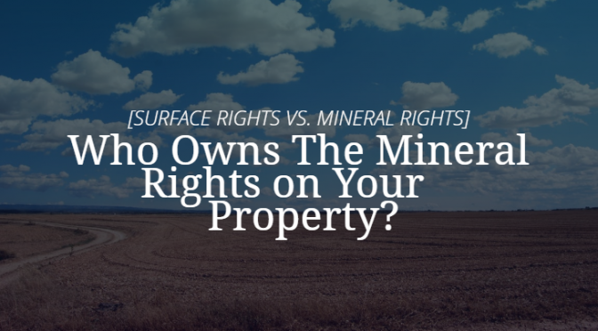 Who Owns the Mineral Rights on Your Property? [SURFACE RIGHTS VS. MINERAL RIGHTS]